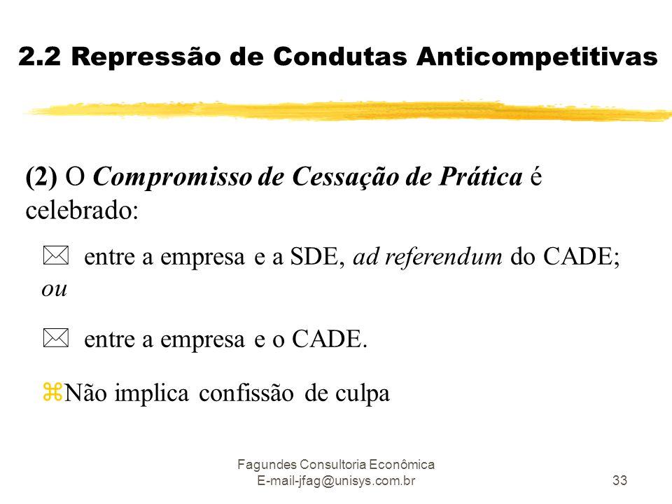 Fagundes Consultoria Econômica E-mail-jfag@unisys.com.br33 2.2 Repressão de Condutas Anticompetitivas (2) O Compromisso de Cessação de Prática é celebrado:  entre a empresa e a SDE, ad referendum do CADE; ou  entre a empresa e o CADE.