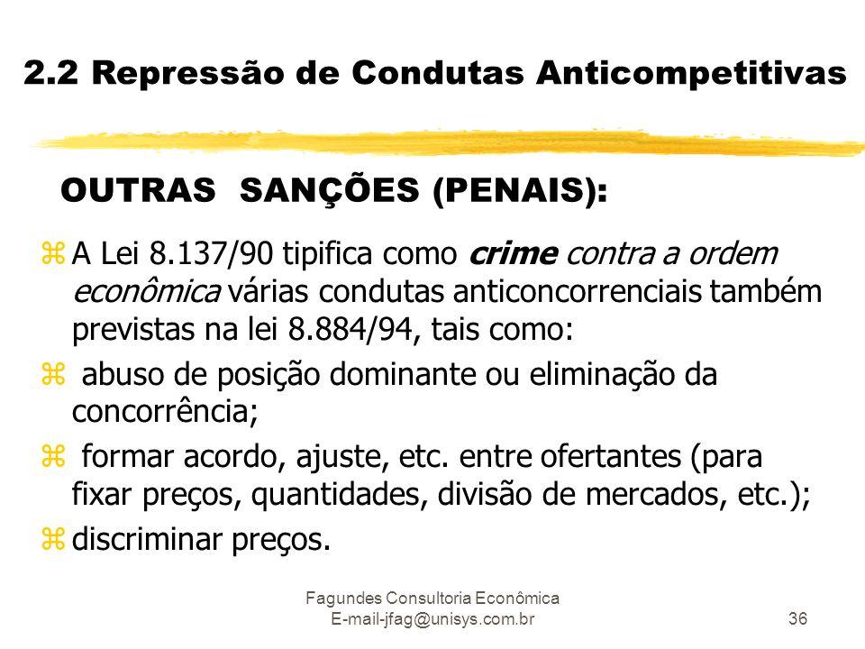 Fagundes Consultoria Econômica E-mail-jfag@unisys.com.br36 2.2 Repressão de Condutas Anticompetitivas OUTRAS SANÇÕES (PENAIS): zA Lei 8.137/90 tipifica como crime contra a ordem econômica várias condutas anticoncorrenciais também previstas na lei 8.884/94, tais como: z abuso de posição dominante ou eliminação da concorrência; z formar acordo, ajuste, etc.