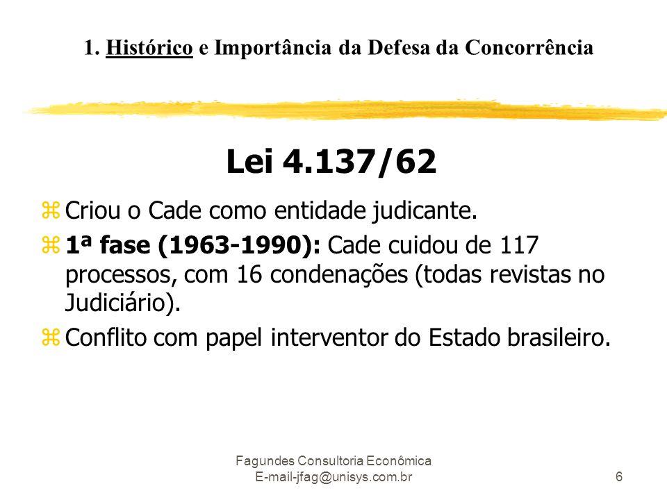 Fagundes Consultoria Econômica E-mail-jfag@unisys.com.br6 Lei 4.137/62 zCriou o Cade como entidade judicante. z1ª fase (1963-1990): Cade cuidou de 117