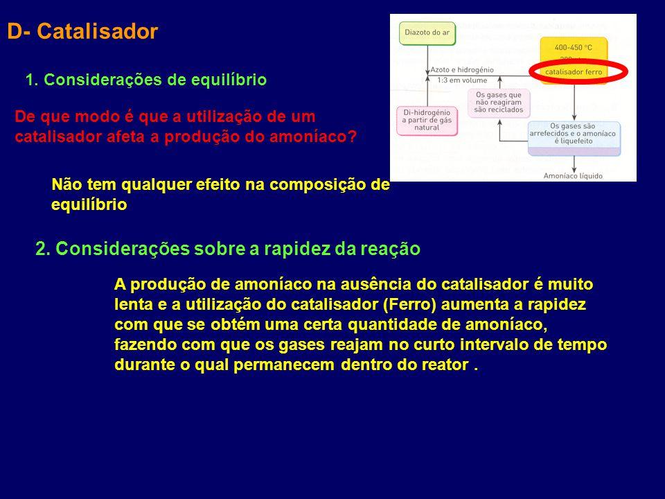 D- Catalisador 1. Considerações de equilíbrio De que modo é que a utilização de um catalisador afeta a produção do amoníaco? Não tem qualquer efeito n