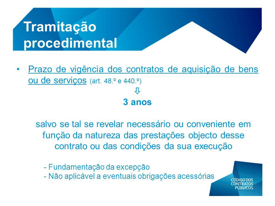 • Prazo de vigência dos contratos de aquisição de bens ou de serviços (art. 48.º e 440.º)  3 anos salvo se tal se revelar necessário ou conveniente e