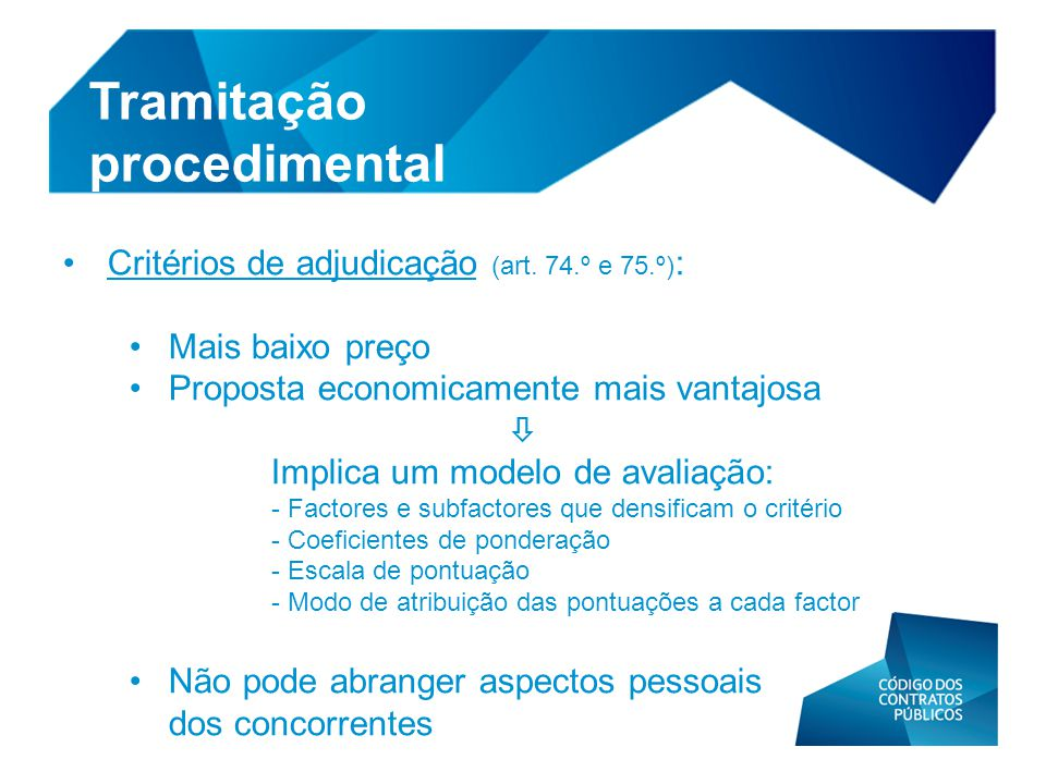 • Critérios de adjudicação (art. 74.º e 75.º) : • Mais baixo preço • Proposta economicamente mais vantajosa  Implica um modelo de avaliação: - Factor