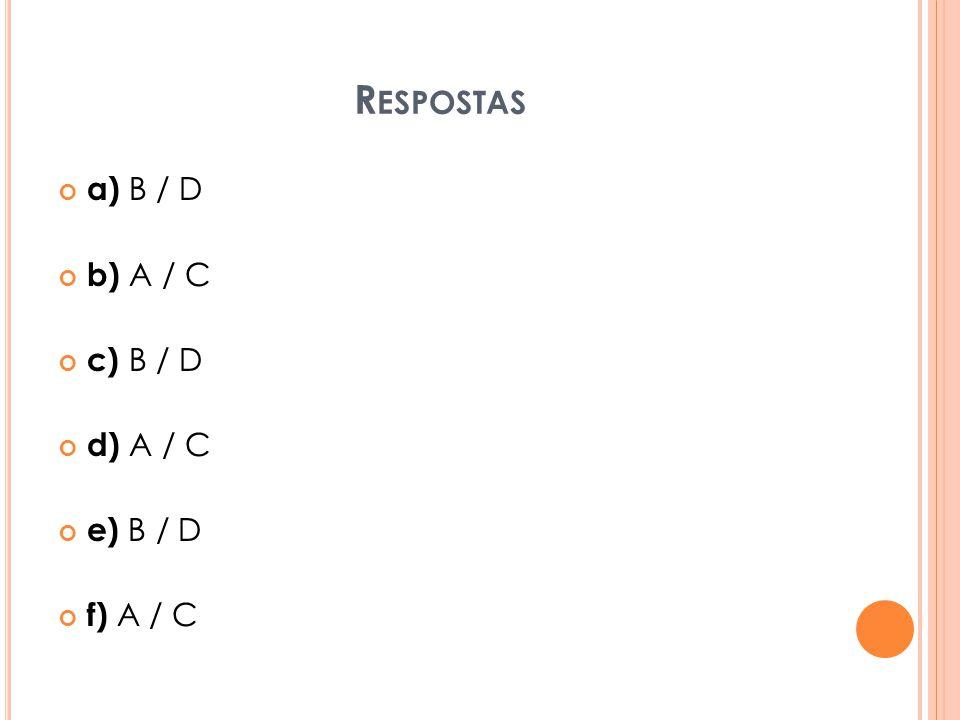 R ESPOSTAS a) B / D b) A / C c) B / D d) A / C e) B / D f) A / C