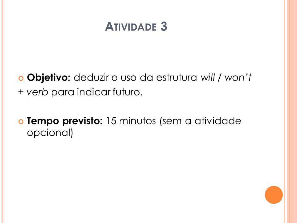 A TIVIDADE 3 Objetivo: deduzir o uso da estrutura will / won't + verb para indicar futuro. Tempo previsto: 15 minutos (sem a atividade opcional)