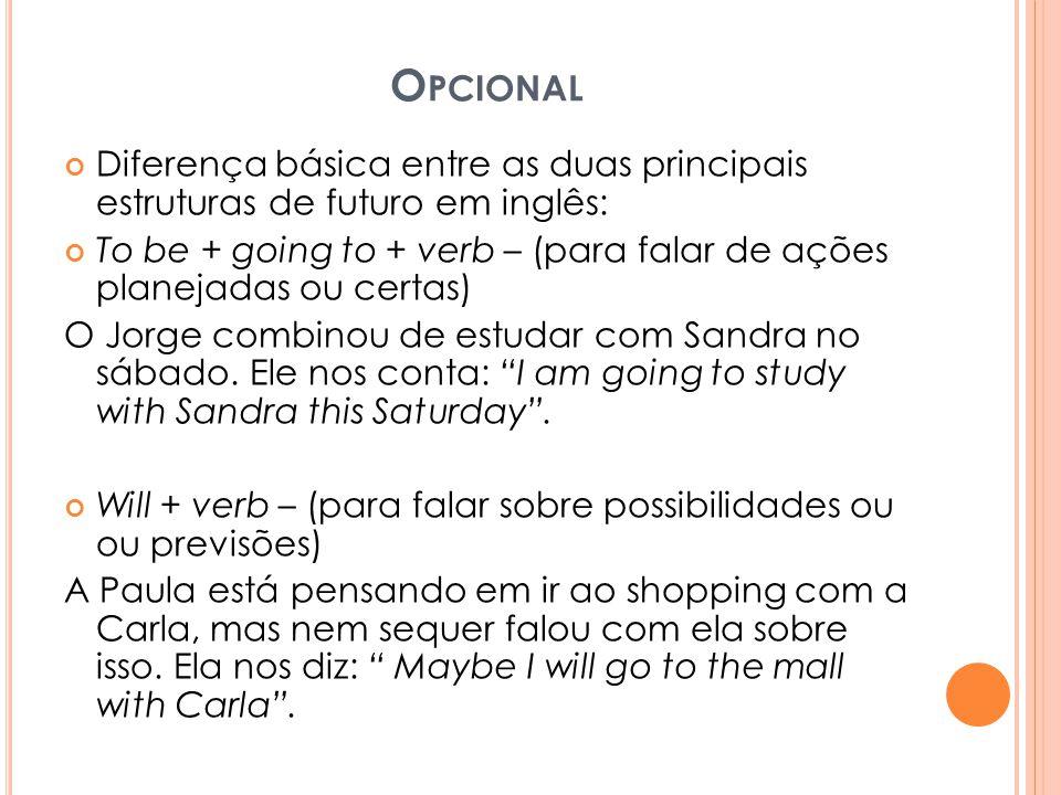 O PCIONAL Diferença básica entre as duas principais estruturas de futuro em inglês: To be + going to + verb – (para falar de ações planejadas ou certas) O Jorge combinou de estudar com Sandra no sábado.
