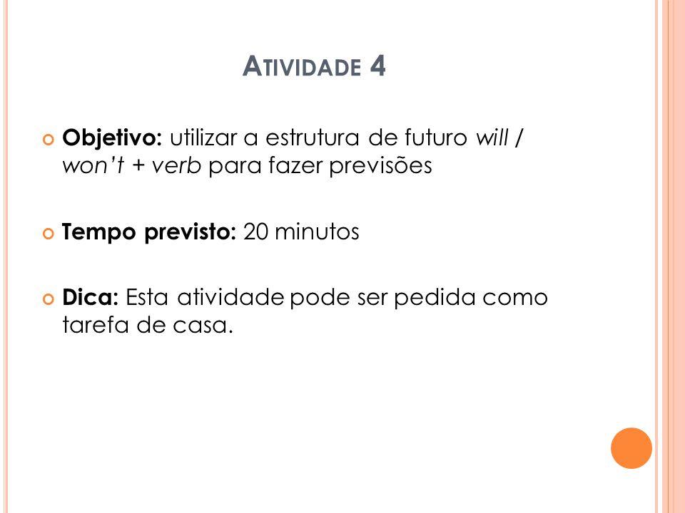 A TIVIDADE 4 Objetivo: utilizar a estrutura de futuro will / won't + verb para fazer previsões Tempo previsto: 20 minutos Dica: Esta atividade pode se
