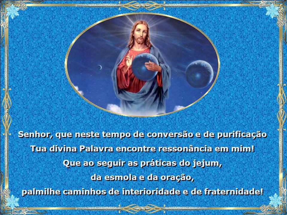 Senhor, que neste tempo de conversão e de purificação Tua divina Palavra encontre ressonância em mim.