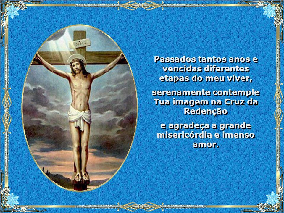 Passados tantos anos e vencidas diferentes etapas do meu viver, serenamente contemple Tua imagem na Cruz da Redenção e agradeça a grande misericórdia e imenso amor.
