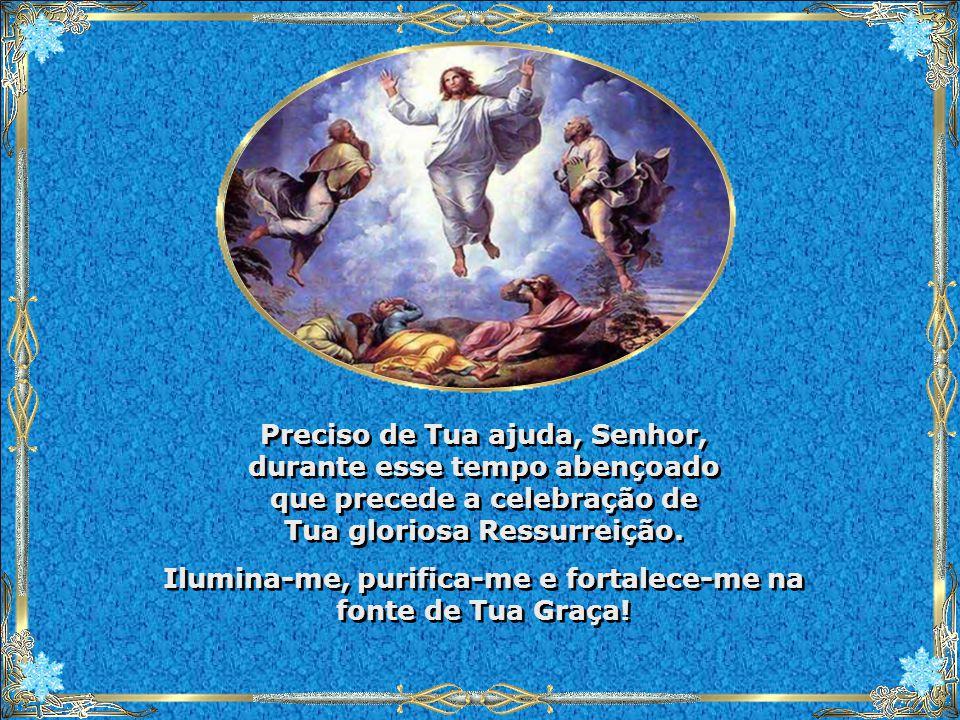 Preciso de Tua ajuda, Senhor, durante esse tempo abençoado que precede a celebração de Tua gloriosa Ressurreição.