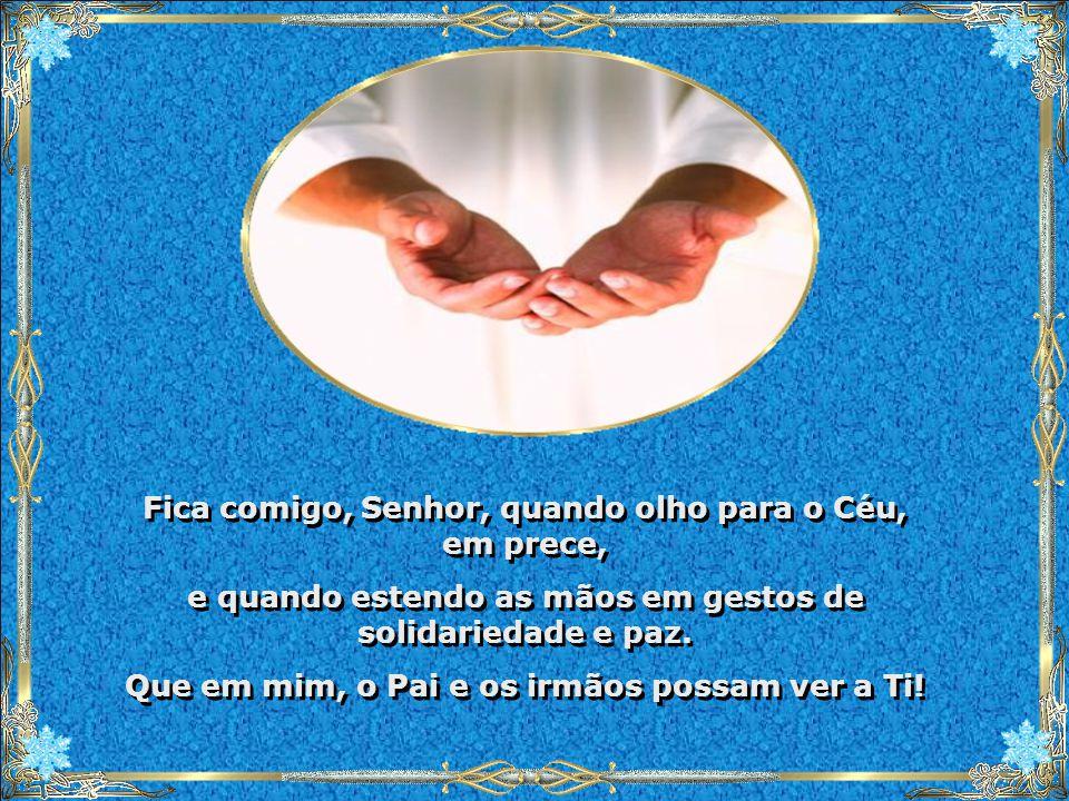 Fica comigo, Senhor, quando olho para o Céu, em prece, e quando estendo as mãos em gestos de solidariedade e paz.