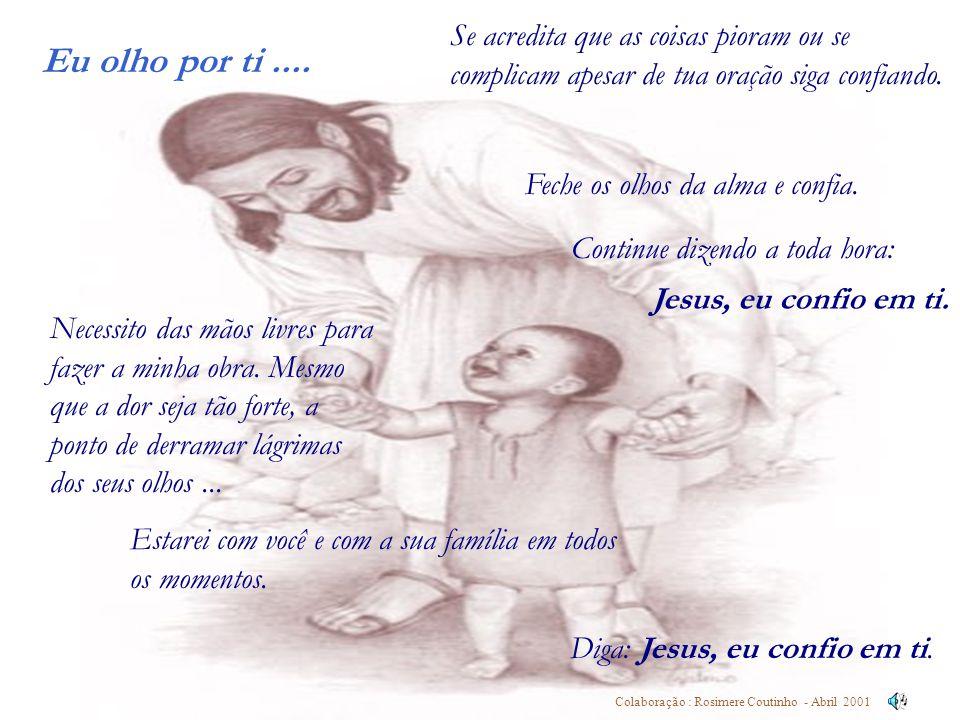 Eu olho por ti.... Colaboração : Rosimere Coutinho - Abril 2001 Se acredita que as coisas pioram ou se complicam apesar de tua oração siga confiando.