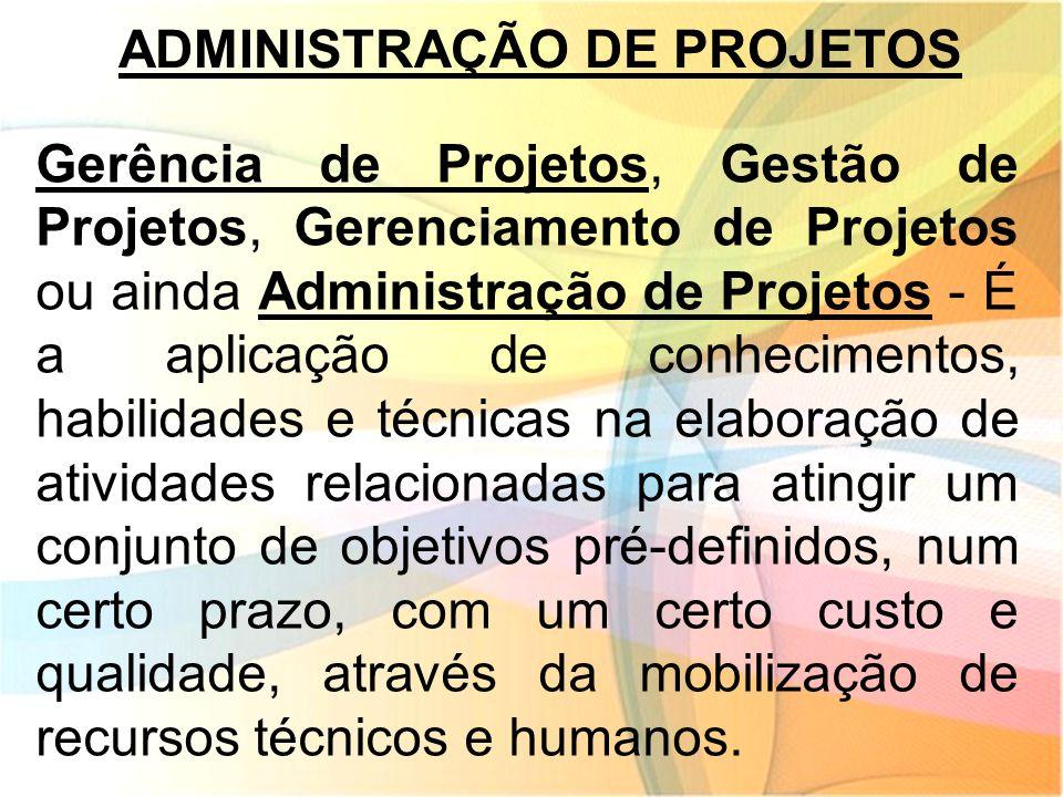 ADMINISTRAÇÃO DE PROJETOS Gerência de Projetos, Gestão de Projetos, Gerenciamento de Projetos ou ainda Administração de Projetos - É a aplicação de co