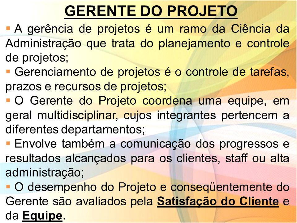 GERENTE DO PROJETO  A gerência de projetos é um ramo da Ciência da Administração que trata do planejamento e controle de projetos;  Gerenciamento de
