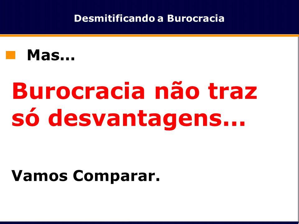 Desmitificando a Burocracia Mas... Burocracia não traz só desvantagens... Vamos Comparar.
