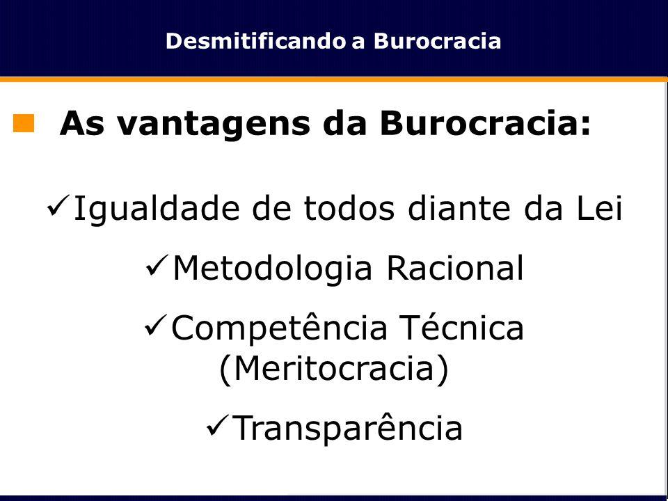 Desmitificando a Burocracia As vantagens da Burocracia:  Igualdade de todos diante da Lei  Metodologia Racional  Competência Técnica (Meritocracia)