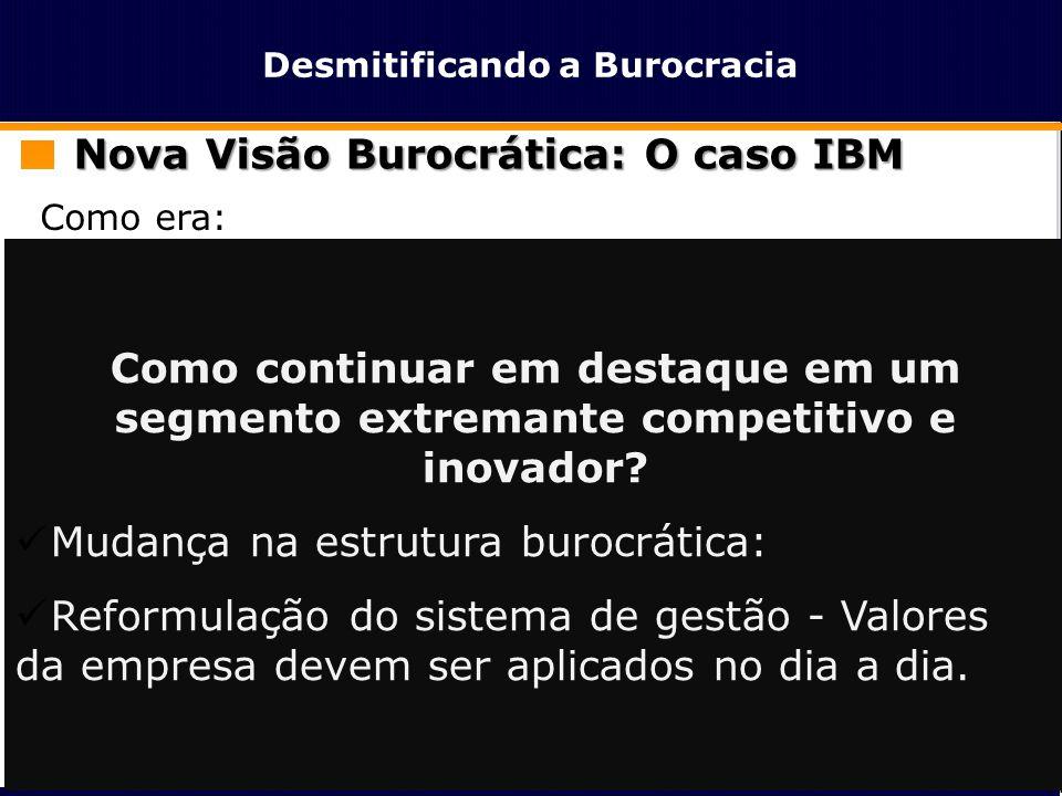Desmitificando a Burocracia Nova Visão Burocrática: O caso IBM Como era:  Indústria de Hardware  Padronizava ao máximo e centralizava decisões na ma