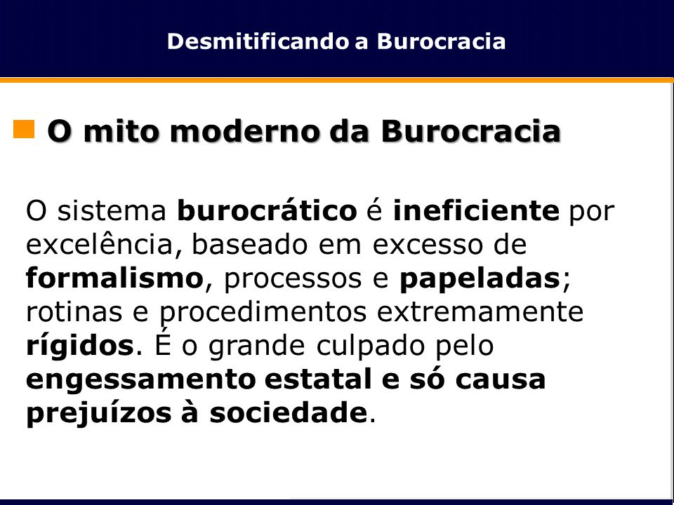 Desmitificando a Burocracia O mito moderno da Burocracia O sistema burocrático é ineficiente por excelência, baseado em excesso de formalismo, process