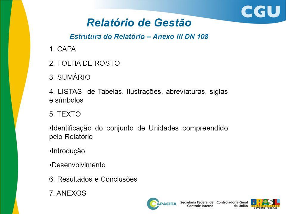 Relatório de Gestão Estrutura do Relatório – Anexo III DN 108 1. CAPA 2. FOLHA DE ROSTO 3. SUMÁRIO 4. LISTAS de Tabelas, Ilustrações, abreviaturas, si
