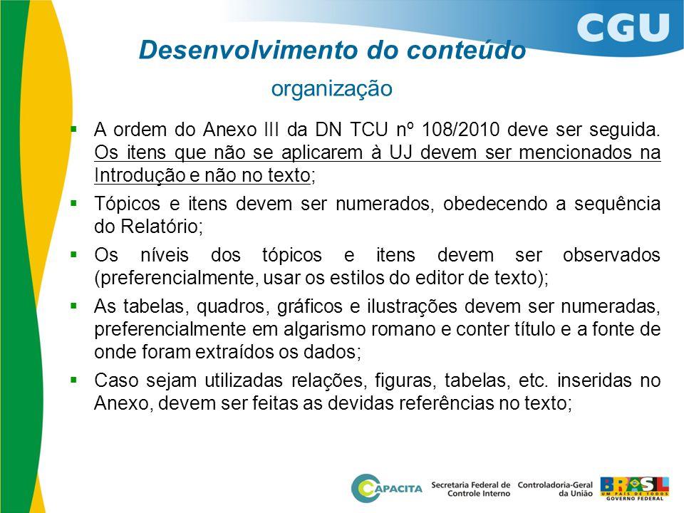 Desenvolvimento do conteúdo organização  A ordem do Anexo III da DN TCU nº 108/2010 deve ser seguida. Os itens que não se aplicarem à UJ devem ser me