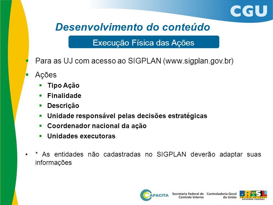 Desenvolvimento do conteúdo  Para as UJ com acesso ao SIGPLAN (www.sigplan.gov.br)  Ações  Tipo Ação  Finalidade  Descrição  Unidade responsável