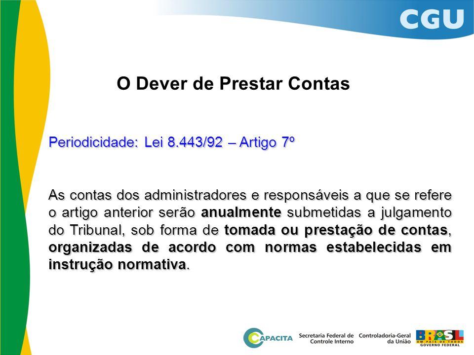 O Dever de Prestar Contas Periodicidade: Lei 8.443/92 – Artigo 7º As contas dos administradores e responsáveis a que se refere o artigo anterior serão