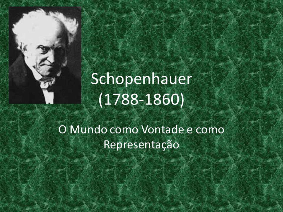 Schopenhauer (1788-1860) O Mundo como Vontade e como Representação