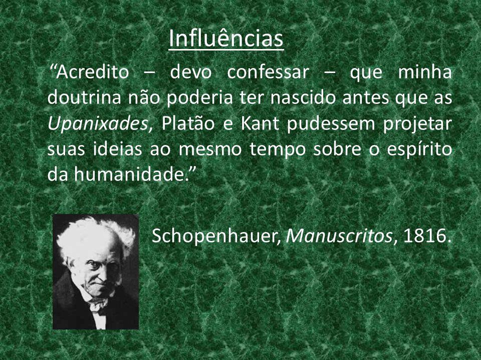 Influências Acredito – devo confessar – que minha doutrina não poderia ter nascido antes que as Upanixades, Platão e Kant pudessem projetar suas ideias ao mesmo tempo sobre o espírito da humanidade. Schopenhauer, Manuscritos, 1816.