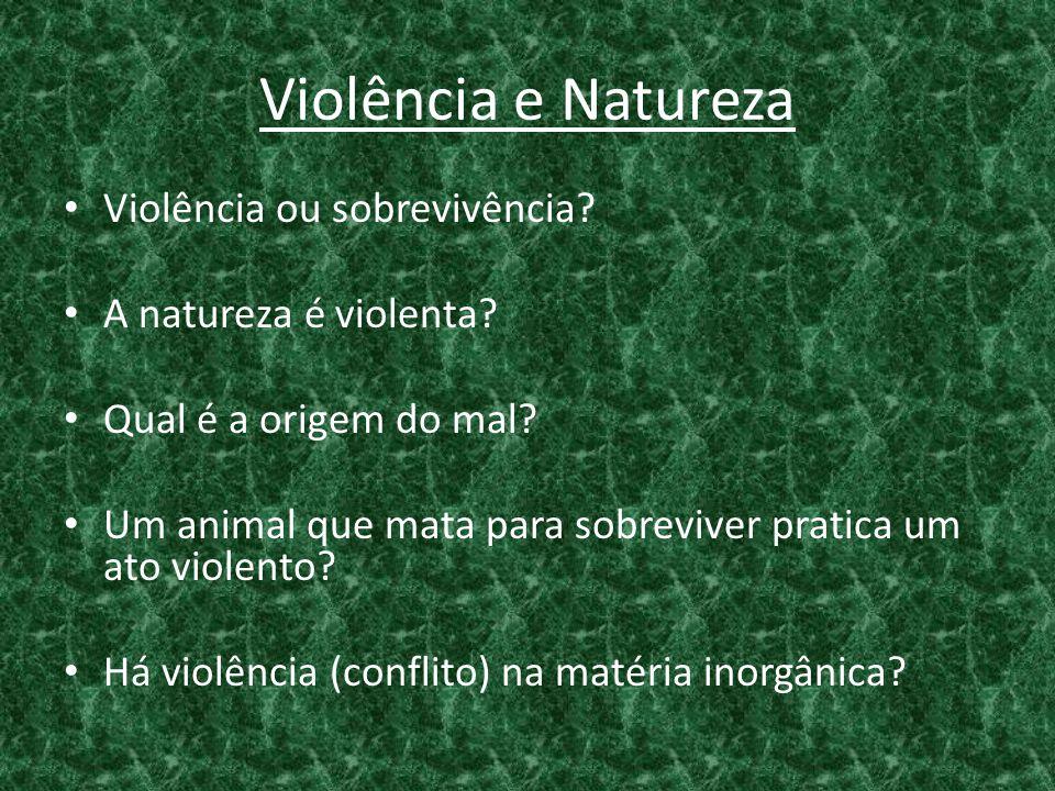 Violência e Natureza • Violência ou sobrevivência? • A natureza é violenta? • Qual é a origem do mal? • Um animal que mata para sobreviver pratica um