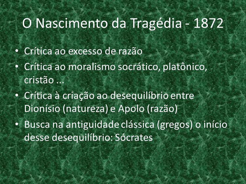 O Nascimento da Tragédia - 1872 • Crítica ao excesso de razão • Crítica ao moralismo socrático, platônico, cristão... • Crítica à criação ao desequilí
