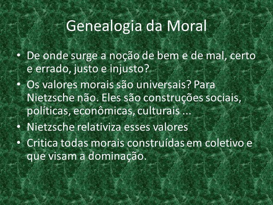 Genealogia da Moral • De onde surge a noção de bem e de mal, certo e errado, justo e injusto? • Os valores morais são universais? Para Nietzsche não.