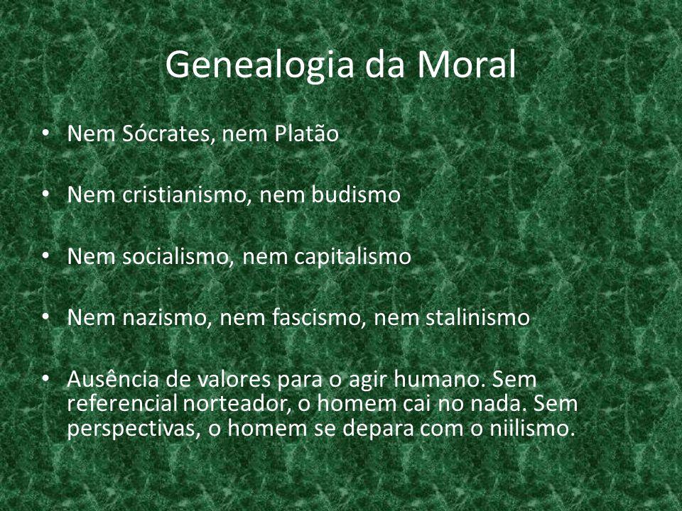 Genealogia da Moral • Nem Sócrates, nem Platão • Nem cristianismo, nem budismo • Nem socialismo, nem capitalismo • Nem nazismo, nem fascismo, nem stalinismo • Ausência de valores para o agir humano.