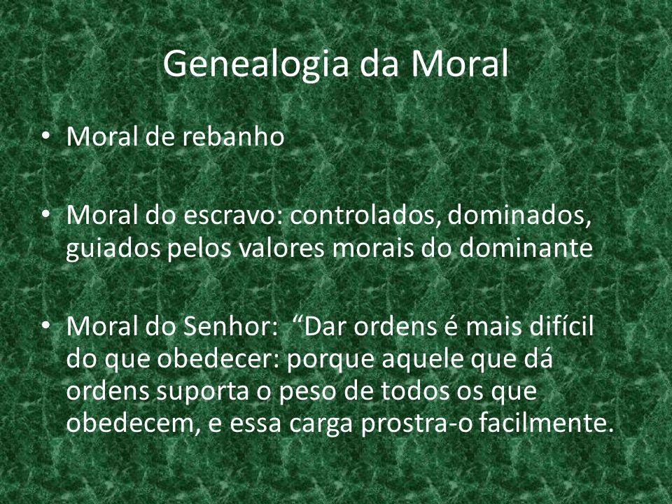 """Genealogia da Moral • Moral de rebanho • Moral do escravo: controlados, dominados, guiados pelos valores morais do dominante • Moral do Senhor: """"Dar o"""