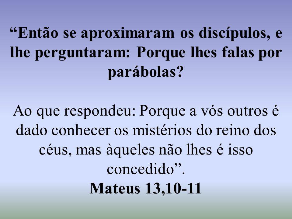 """""""Então se aproximaram os discípulos, e lhe perguntaram: Porque lhes falas por parábolas? Ao que respondeu: Porque a vós outros é dado conhecer os mist"""