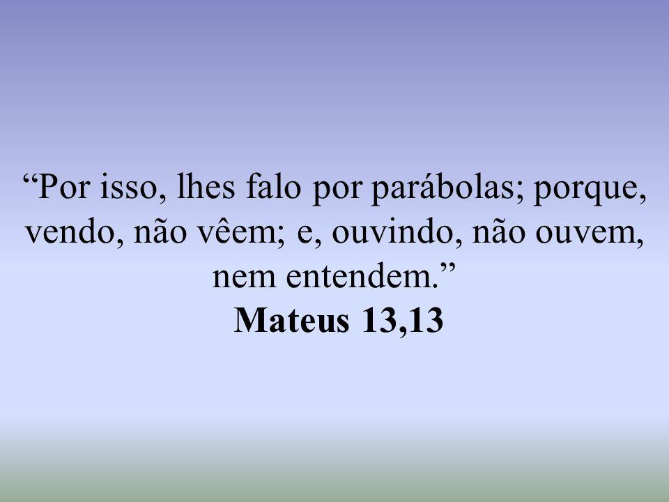 """""""Por isso, lhes falo por parábolas; porque, vendo, não vêem; e, ouvindo, não ouvem, nem entendem."""" Mateus 13,13"""