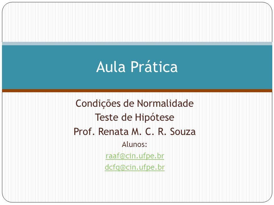 Condições de Normalidade Teste de Hipótese Prof. Renata M. C. R. Souza Alunos: raaf@cin.ufpe.br dcfq@cin.ufpe.br Aula Prática