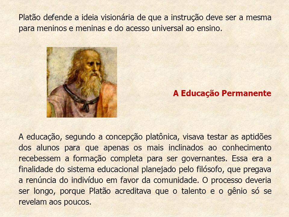 Platão defende a ideia visionária de que a instrução deve ser a mesma para meninos e meninas e do acesso universal ao ensino. A Educação Permanente A