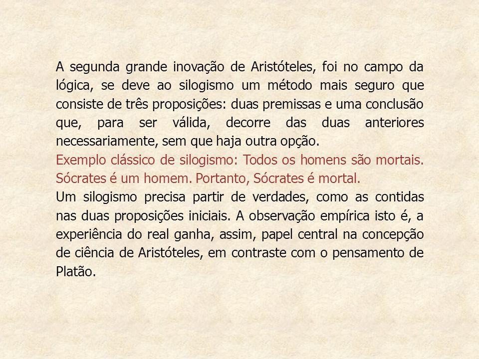 A segunda grande inovação de Aristóteles, foi no campo da lógica, se deve ao silogismo um método mais seguro que consiste de três proposições: duas pr