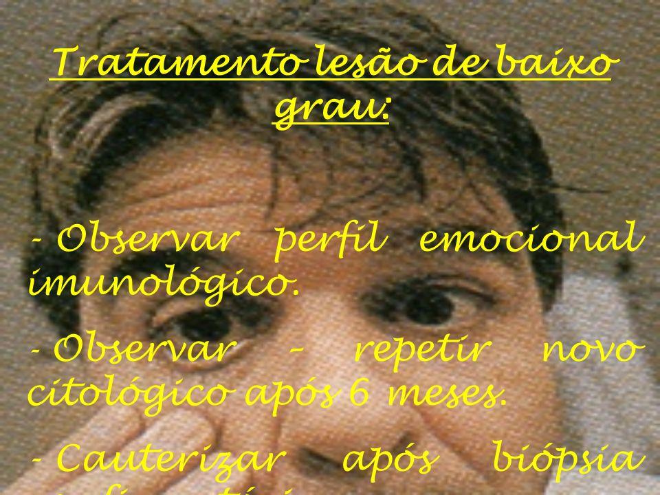 Tratamento lesão de baixo grau: - Observar perfil emocional imunológico. - Observar – repetir novo citológico após 6 meses. - Cauterizar após biópsia