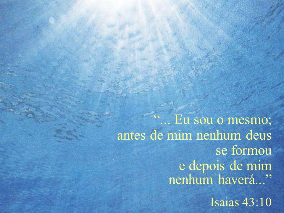 """""""... Eu sou o mesmo; antes de mim nenhum deus se formou e depois de mim nenhum haverá..."""" Isaias 43:10"""