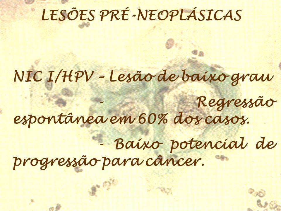 LESÕES PRÉ-NEOPLÁSICAS NIC I/HPV – Lesão de baixo grau - Regressão espontânea em 60% dos casos. - Baixo potencial de progressão para câncer.