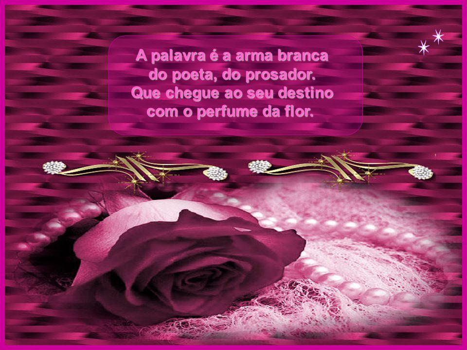 A palavra é a arma branca do poeta, do prosador.Que chegue ao seu destino com o perfume da flor.