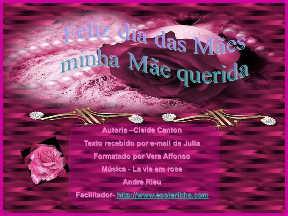 Autoria –Cleide Canton Texto recebido por e-mail de Julia Formatado por Vera Affonso Música - La vie em rose Andre Rieu Facilitador- http://www.esoterikha.com