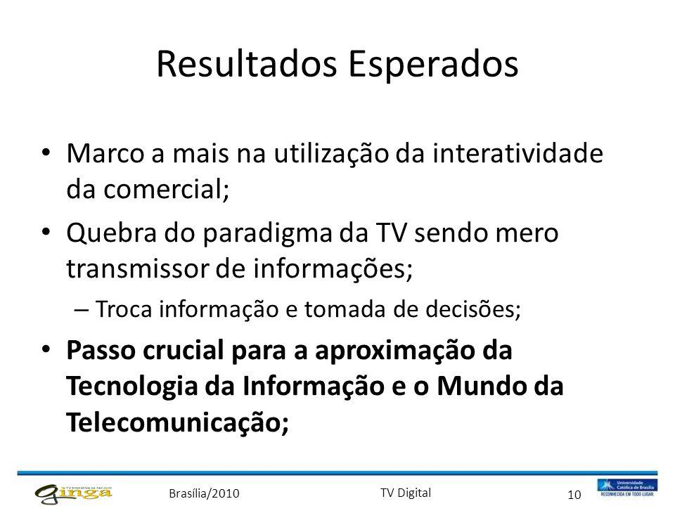 Brasília/2010 TV Digital 10 Resultados Esperados • Marco a mais na utilização da interatividade da comercial; • Quebra do paradigma da TV sendo mero t