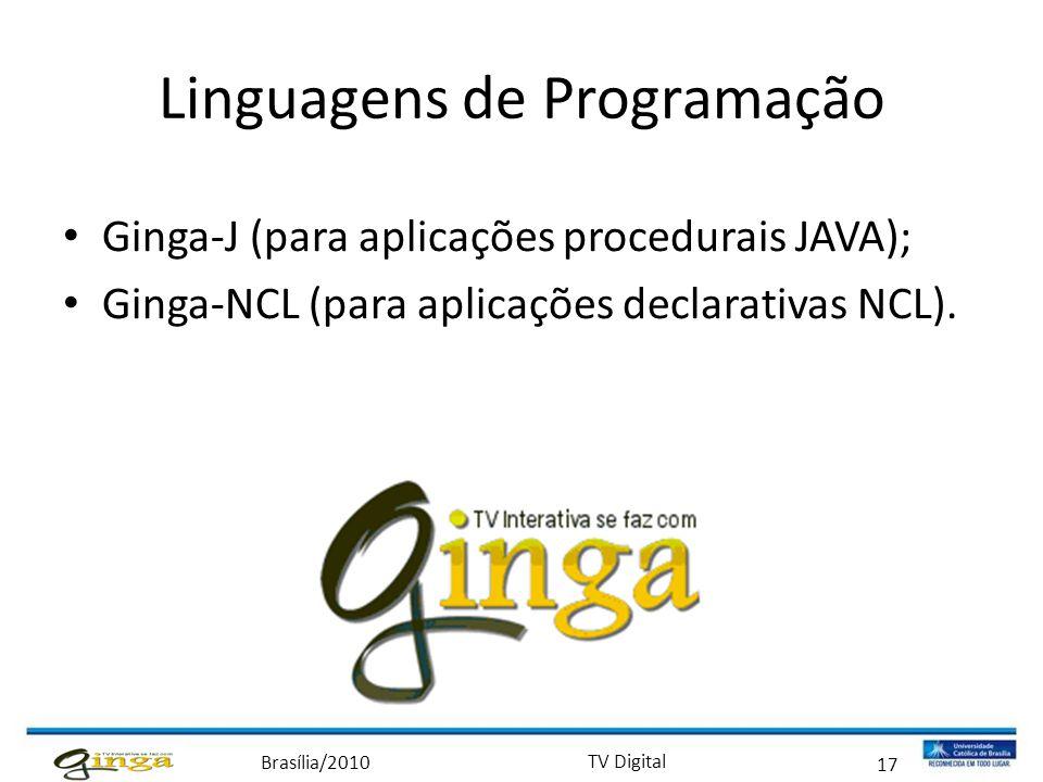 Brasília/2010 TV Digital 17 Linguagens de Programação • Ginga-J (para aplicações procedurais JAVA); • Ginga-NCL (para aplicações declarativas NCL).
