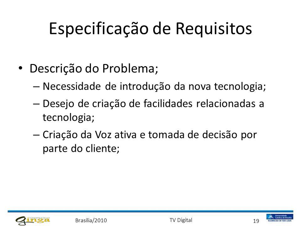Brasília/2010 TV Digital 19 Especificação de Requisitos • Descrição do Problema; – Necessidade de introdução da nova tecnologia; – Desejo de criação d