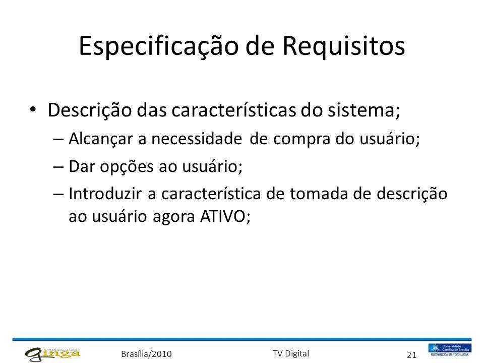 Brasília/2010 TV Digital 21 Especificação de Requisitos • Descrição das características do sistema; – Alcançar a necessidade de compra do usuário; – D