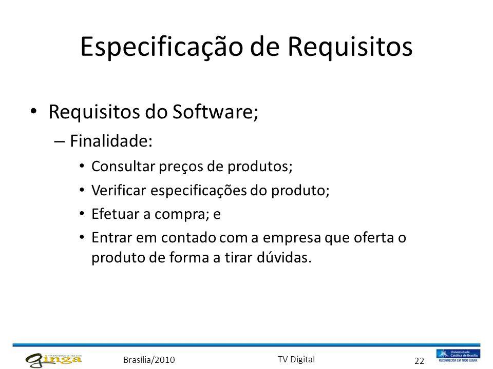 Brasília/2010 TV Digital 22 Especificação de Requisitos • Requisitos do Software; – Finalidade: • Consultar preços de produtos; • Verificar especifica