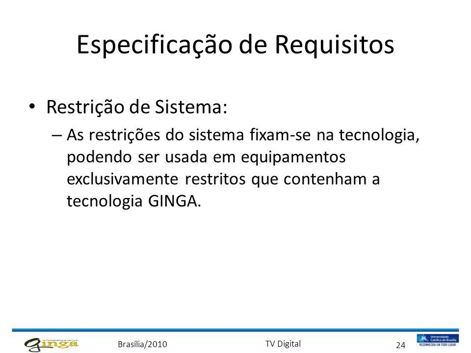 Brasília/2010 TV Digital 24 Especificação de Requisitos • Restrição de Sistema: – As restrições do sistema fixam-se na tecnologia, podendo ser usada e