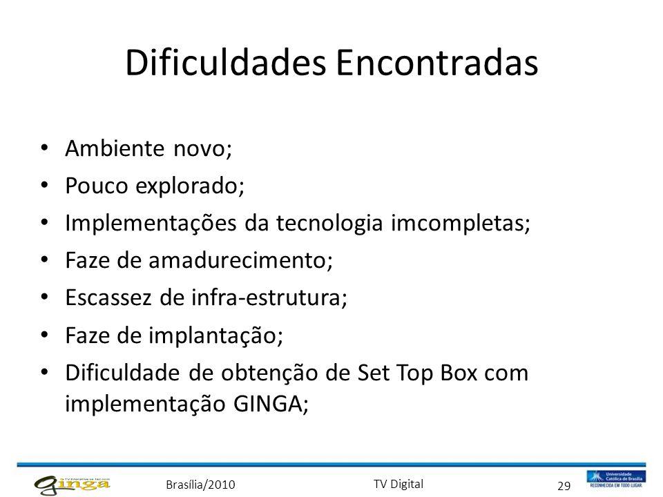 Brasília/2010 TV Digital 29 Dificuldades Encontradas • Ambiente novo; • Pouco explorado; • Implementações da tecnologia imcompletas; • Faze de amadure