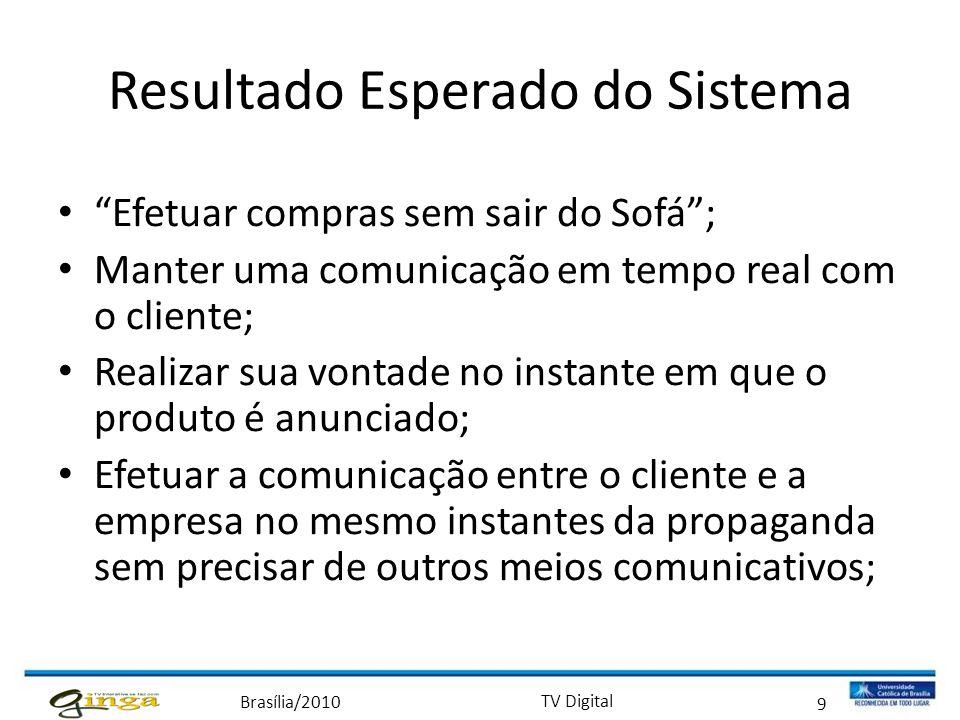 """Brasília/2010 TV Digital 9 Resultado Esperado do Sistema • """"Efetuar compras sem sair do Sofá""""; • Manter uma comunicação em tempo real com o cliente; •"""